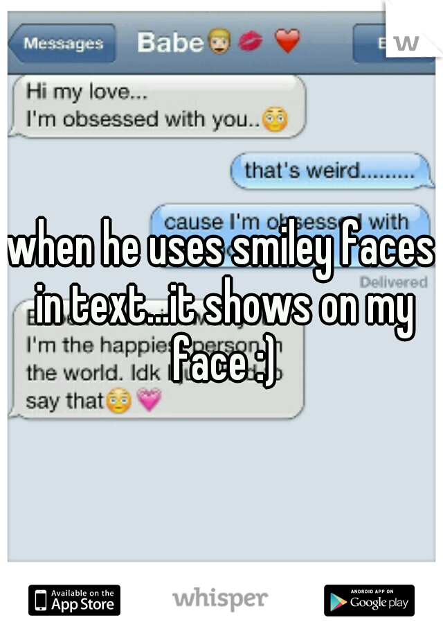 when he uses smiley faces in text...it shows on my face :)