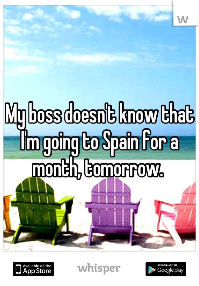 My boss doesn't know that I'm going to Spain for a month, tomorrow.