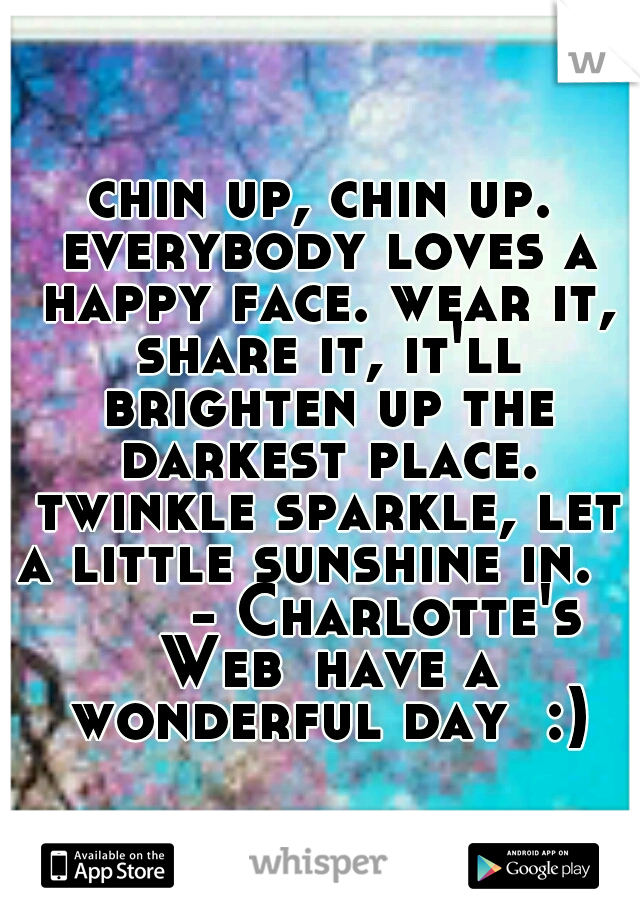 chin up, chin up. everybody loves a happy face. wear it, share it, it'll brighten up the darkest place. twinkle sparkle, let a little sunshine in.         - Charlotte's Web have a wonderful day  :)