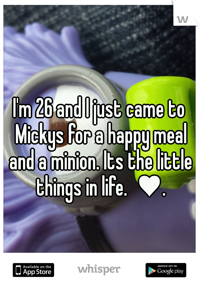 I'm 26 and I just came to Mickys for a happy meal and a minion. Its the little things in life.  ♥.