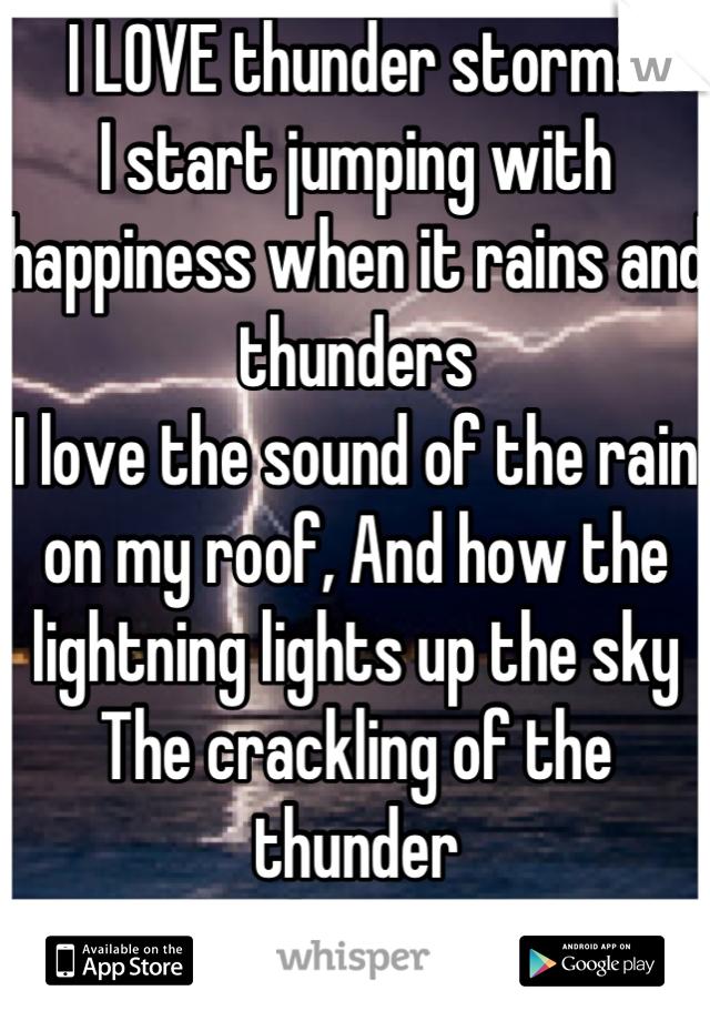 I LOVE thunder storms I start jumping with happiness when it rains and thunders I love the sound of the rain on my roof, And how the lightning lights up the sky The crackling of the thunder  I love it