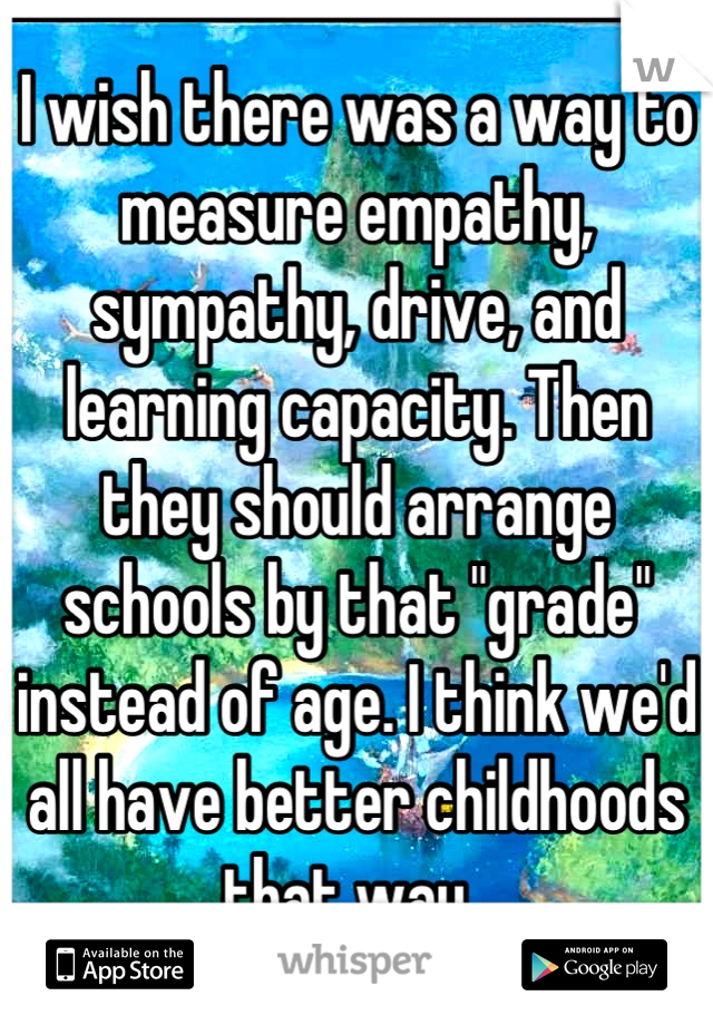 "I wish there was a way to measure empathy, sympathy, drive, and learning capacity. Then they should arrange schools by that ""grade"" instead of age. I think we'd all have better childhoods that way."