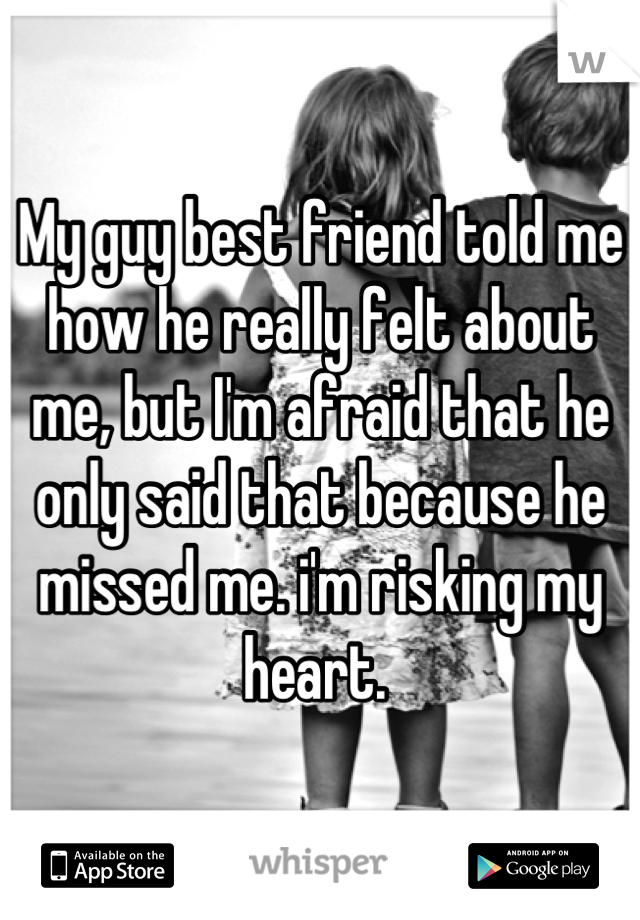 My guy best friend told me how he really felt about me, but I'm afraid that he only said that because he missed me. i'm risking my heart.