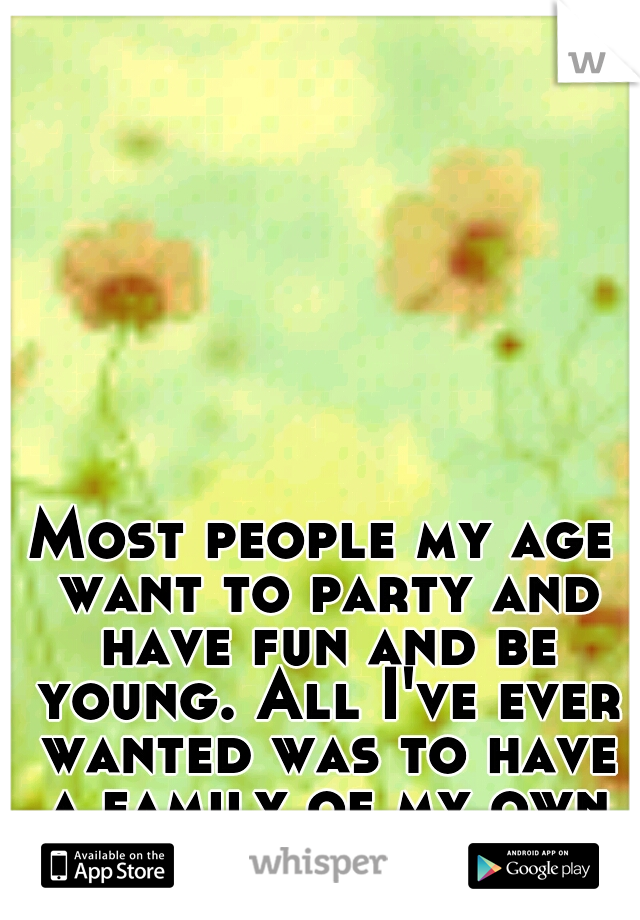 Most people my age want to party and have fun and be young. All I've ever wanted was to have a family of my own <3