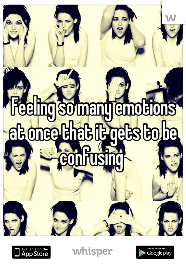 Feeling so many emotions at once that it gets to be confusing