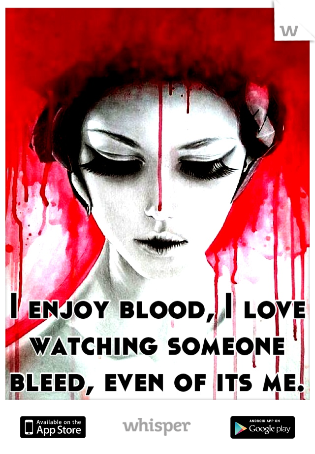 I enjoy blood, I love watching someone bleed, even of its me. It fascinates me.