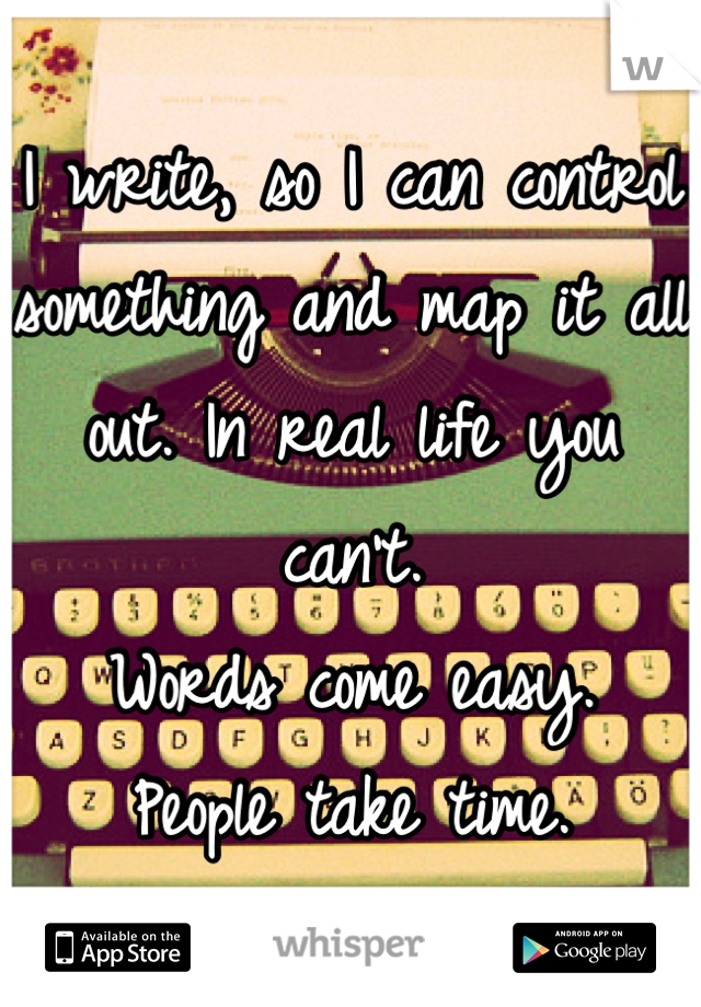 I write, so I can control something and map it all out. In real life you can't. Words come easy. People take time.