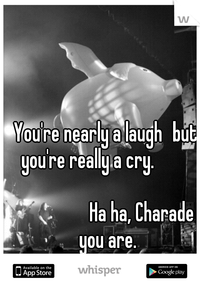 You're nearly a laugh but you're really a cry.                                      Ha ha, Charade you are.