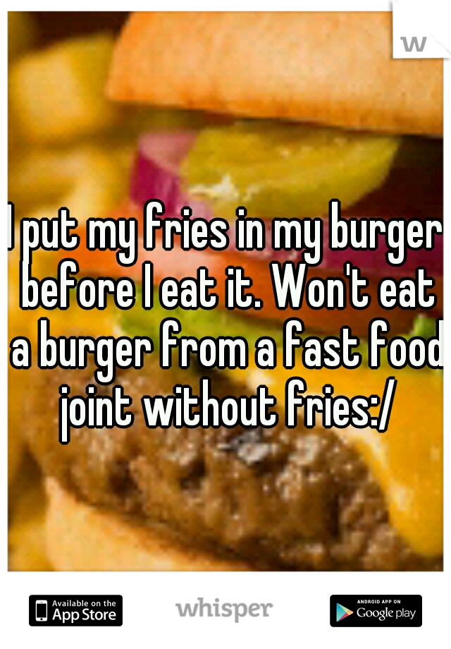 I put my fries in my burger before I eat it. Won't eat a burger from a fast food joint without fries:/