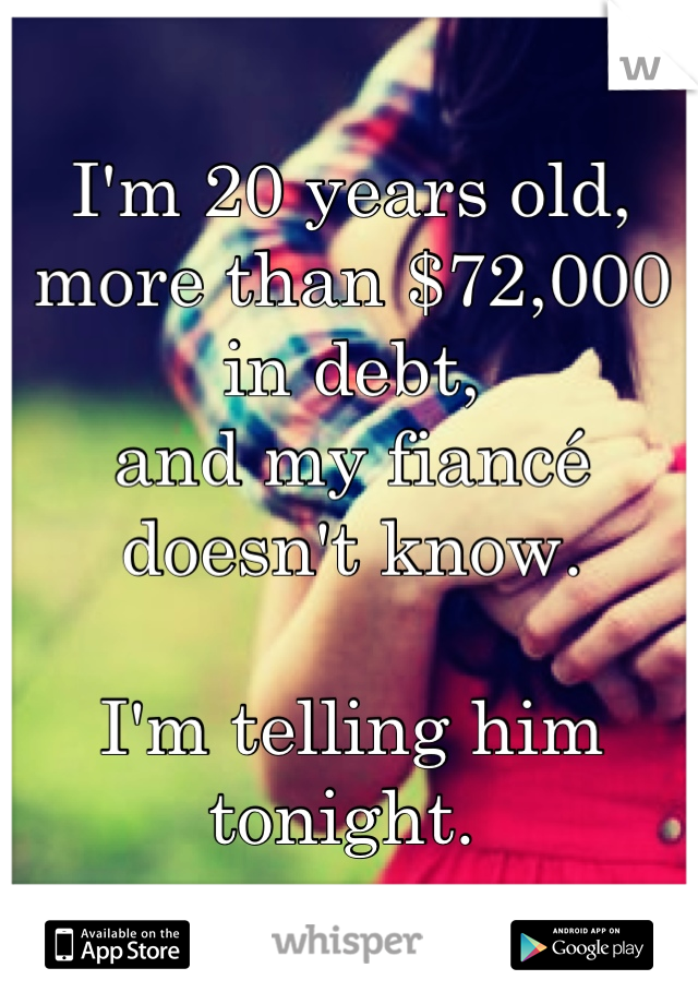I'm 20 years old, more than $72,000 in debt, and my fiancé doesn't know.  I'm telling him tonight.