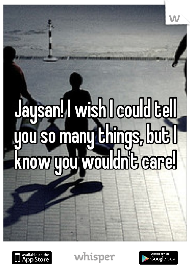 Jaysan! I wish I could tell you so many things, but I know you wouldn't care!