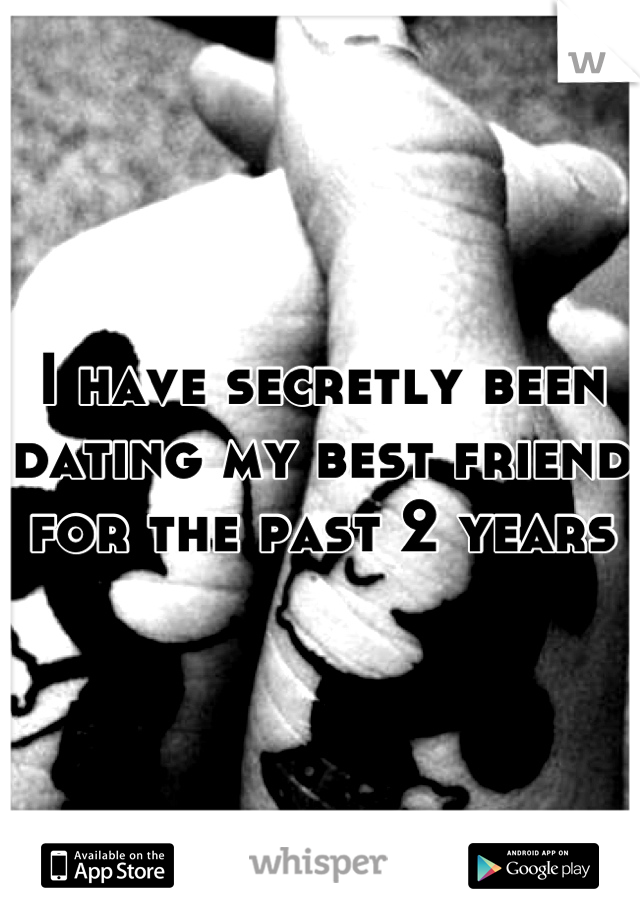 I have secretly been dating my best friend for the past 2 years
