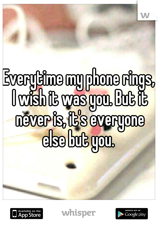 Everytime my phone rings, I wish it was you. But it never is, it's everyone else but you.