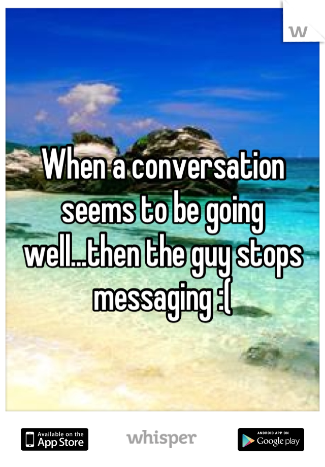 When a conversation seems to be going well...then the guy stops messaging :(