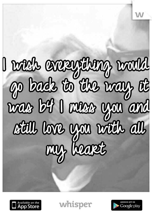 I wish everything would go back to the way it was b4 I miss you and still love you with all my heart