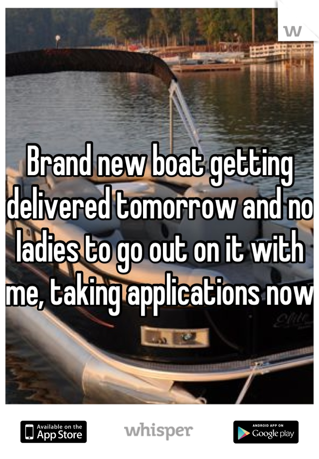 Brand new boat getting delivered tomorrow and no ladies to go out on it with me, taking applications now