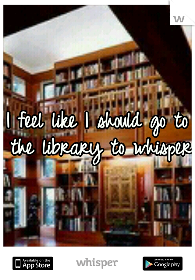 I feel like I should go to the library to whisper