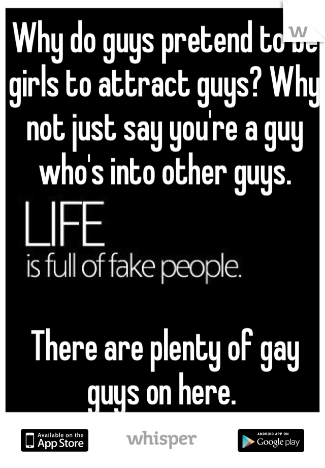 Why do guys pretend to be girls to attract guys? Why not just say you're a guy who's into other guys.     There are plenty of gay guys on here.