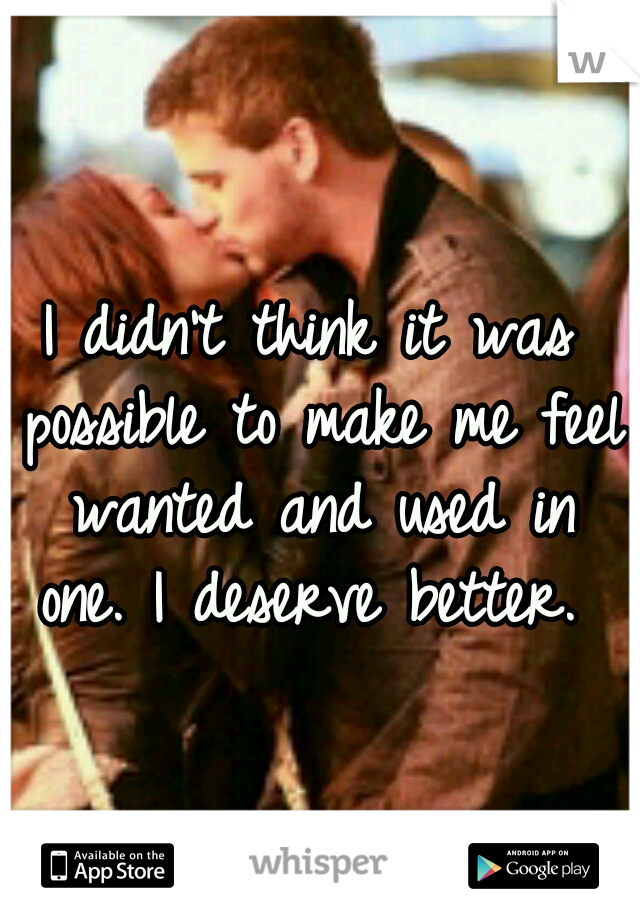 I didn't think it was possible to make me feel wanted and used in one. I deserve better.