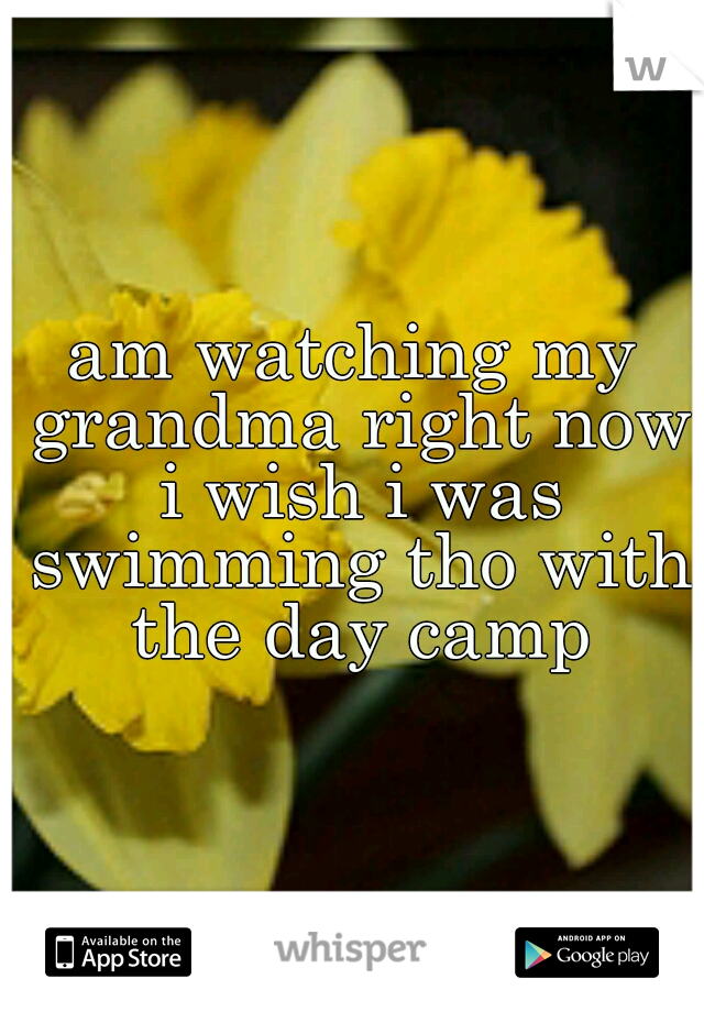 am watching my grandma right now i wish i was swimming tho with the day camp