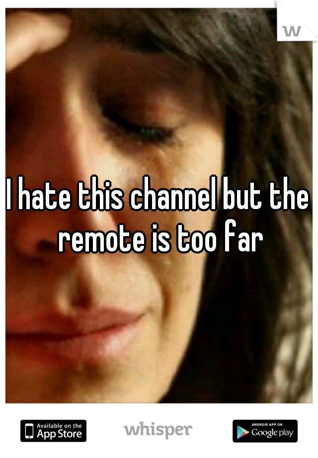 I hate this channel but the remote is too far