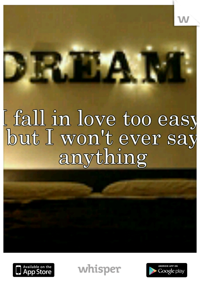 I fall in love too easy but I won't ever say anything