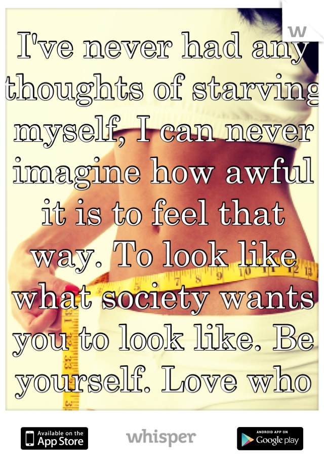 I've never had any thoughts of starving myself, I can never imagine how awful it is to feel that way. To look like what society wants you to look like. Be yourself. Love who you are.