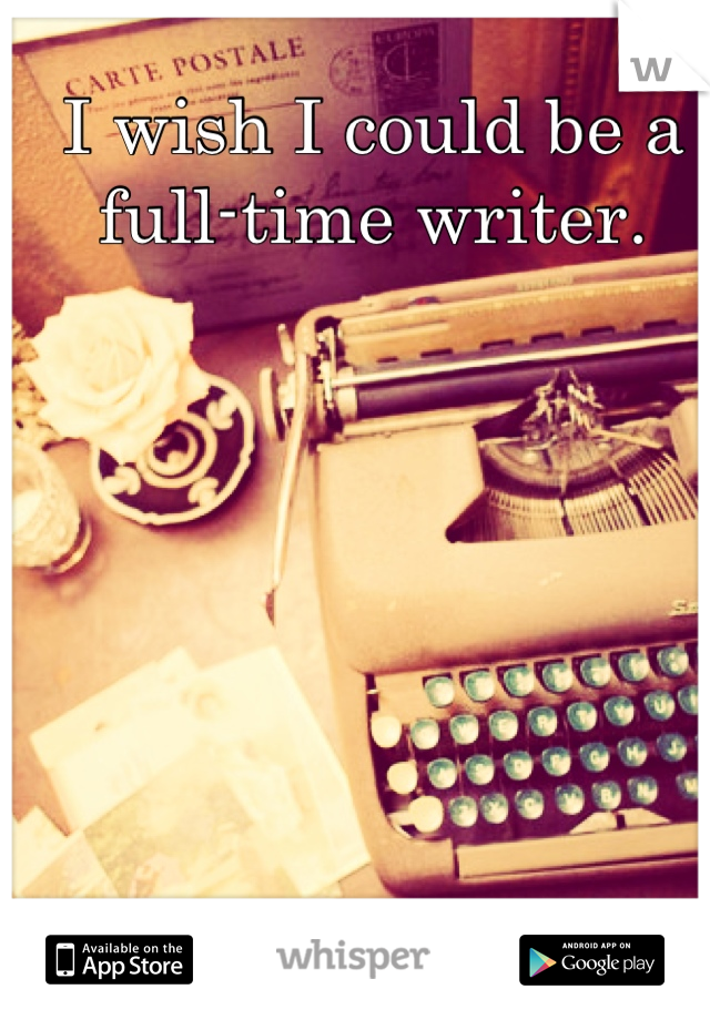 I wish I could be a full-time writer.