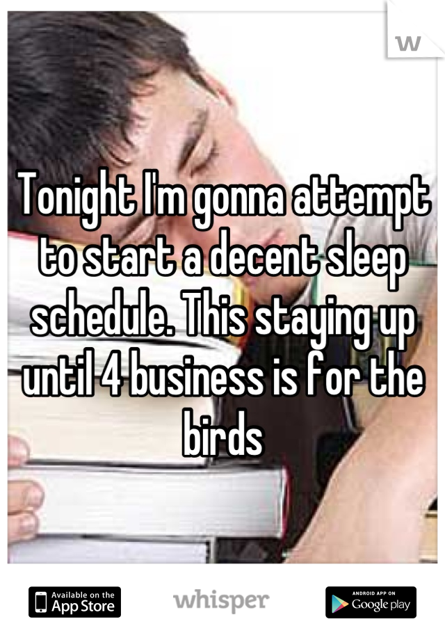 Tonight I'm gonna attempt to start a decent sleep schedule. This staying up until 4 business is for the birds