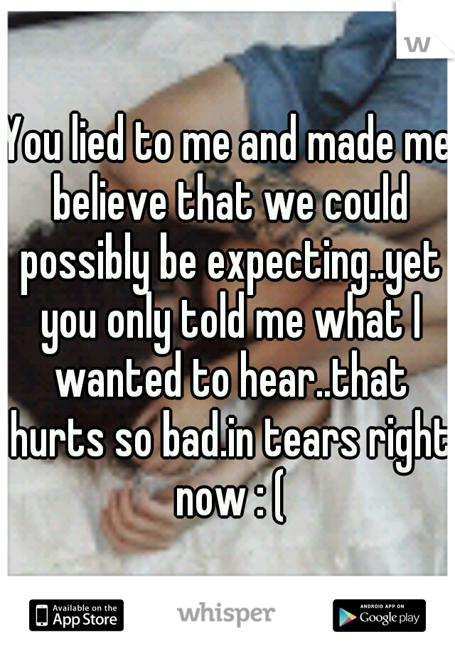 You lied to me and made me believe that we could possibly be expecting..yet you only told me what I wanted to hear..that hurts so bad.in tears right now : (