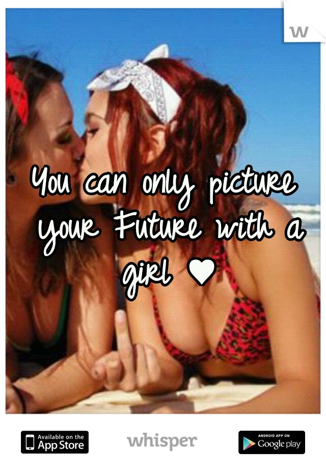 You can only picture your Future with a girl ♥