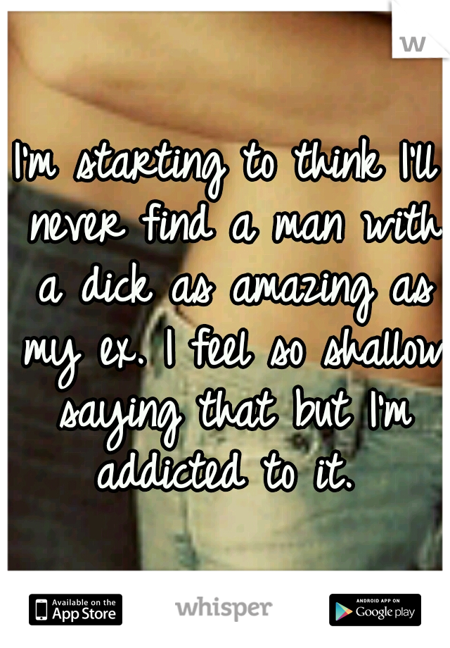 I'm starting to think I'll never find a man with a dick as amazing as my ex. I feel so shallow saying that but I'm addicted to it.