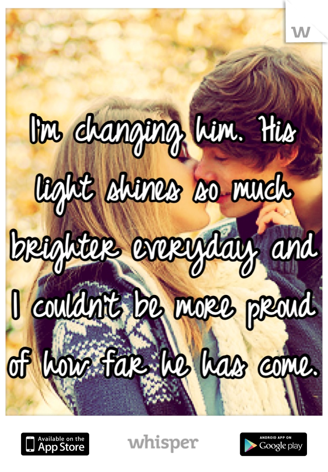 I'm changing him. His light shines so much brighter everyday and I couldn't be more proud of how far he has come.