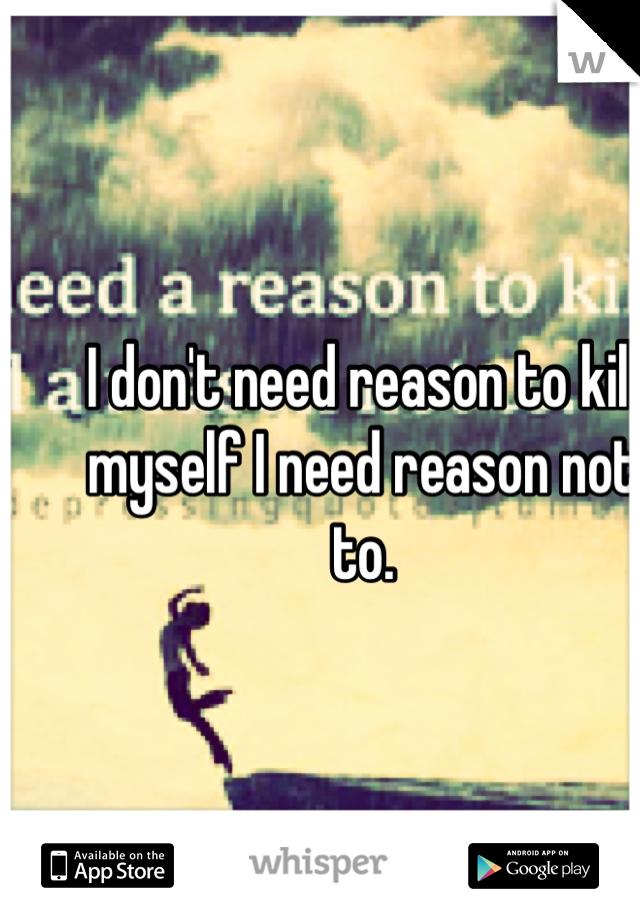 I don't need reason to kill myself I need reason not to.