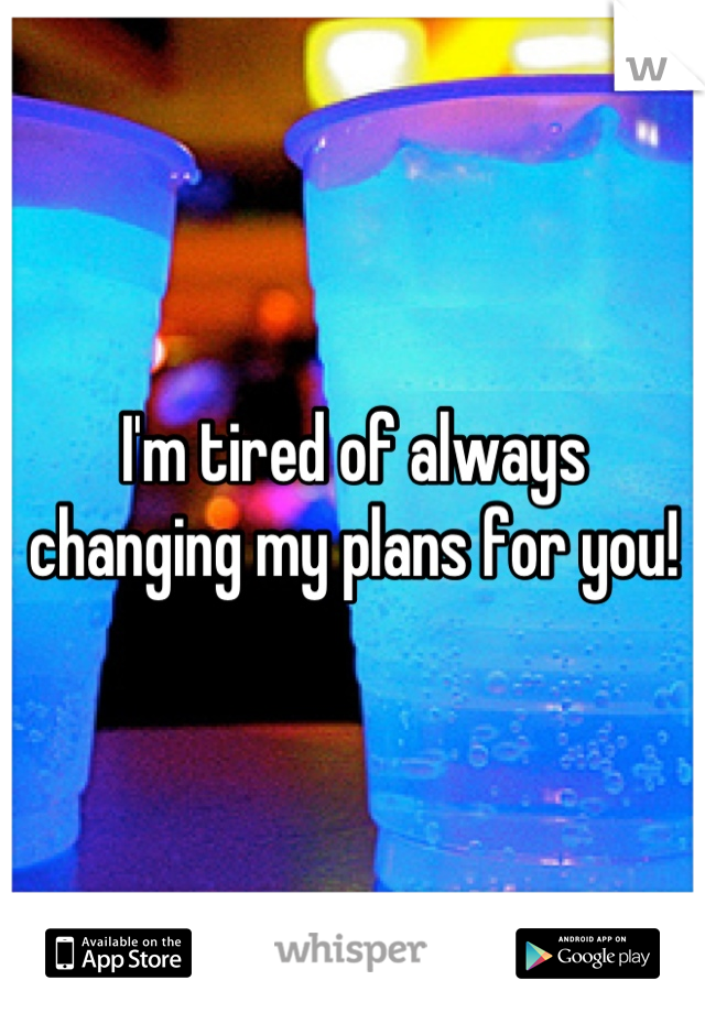 I'm tired of always changing my plans for you!