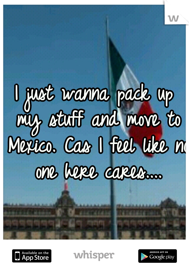 I just wanna pack up my stuff and move to Mexico. Cas I feel like no one here cares....