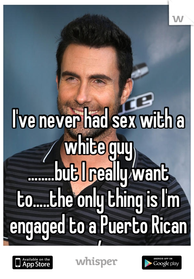 I've never had sex with a white guy ........but I really want to.....the only thing is I'm engaged to a Puerto Rican :/