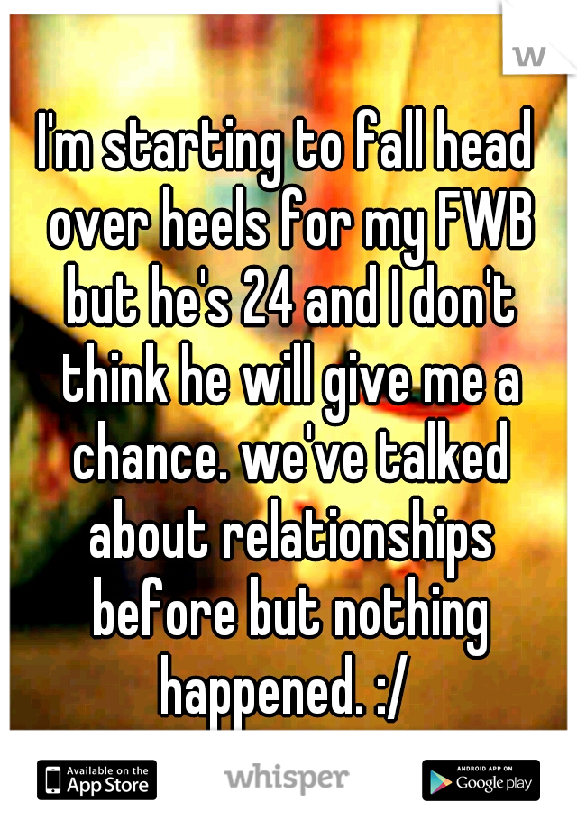 I'm starting to fall head over heels for my FWB but he's 24 and I don't think he will give me a chance. we've talked about relationships before but nothing happened. :/