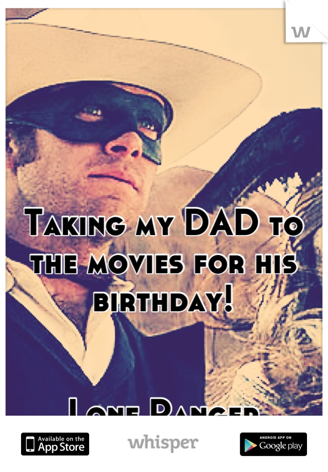 Taking my DAD to the movies for his birthday!   Lone Ranger