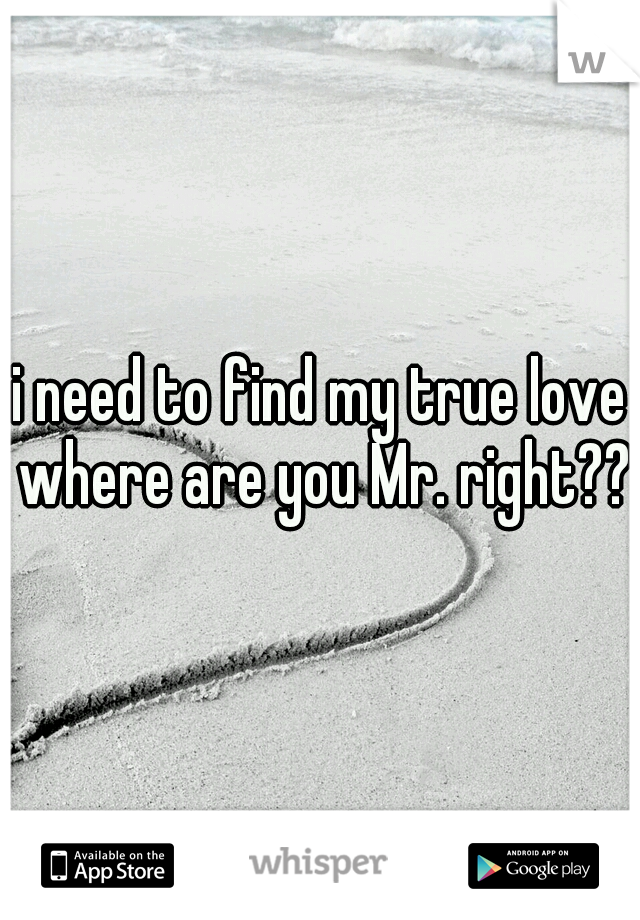 i need to find my true love where are you Mr. right??