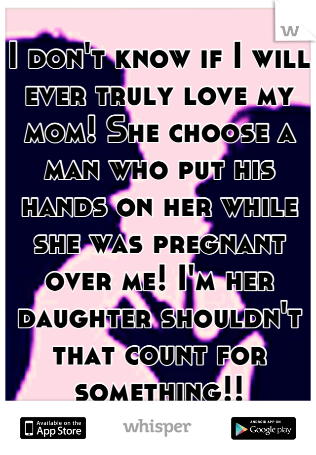 I don't know if I will ever truly love my mom! She choose a man who put his hands on her while she was pregnant over me! I'm her daughter shouldn't that count for something!!