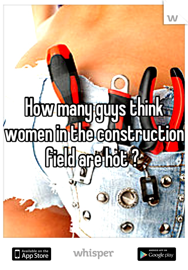 How many guys think women in the construction field are hot ?