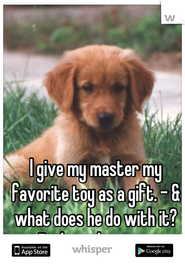 I give my master my favorite toy as a gift. - & what does he do with it? Fucking throw it.