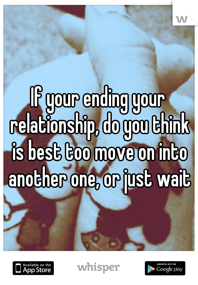 If your ending your relationship, do you think is best too move on into another one, or just wait?