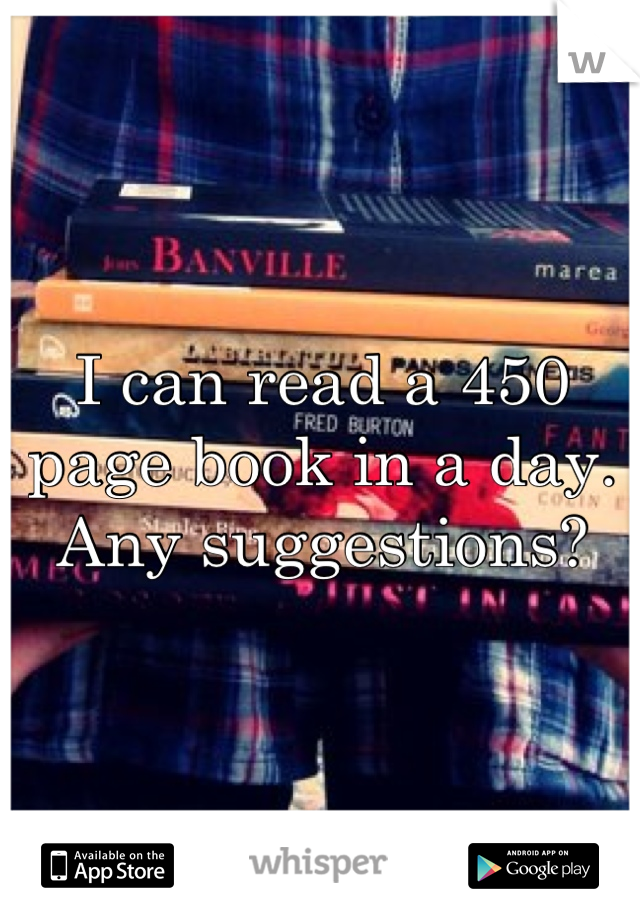 I can read a 450 page book in a day. Any suggestions?