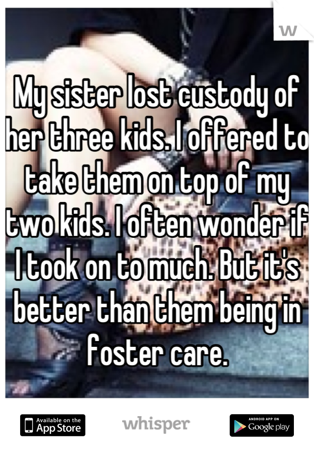 My sister lost custody of her three kids. I offered to take them on top of my two kids. I often wonder if I took on to much. But it's better than them being in foster care.