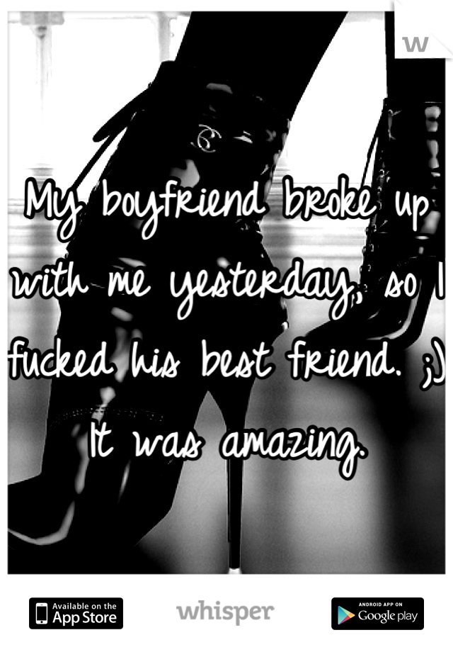 My boyfriend broke up with me yesterday, so I fucked his best friend. ;) It was amazing.