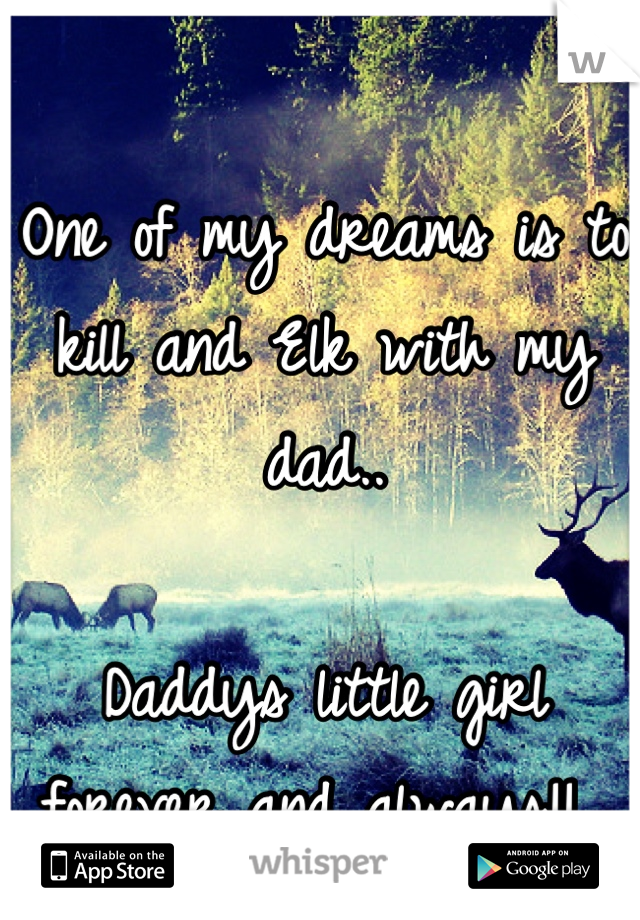 One of my dreams is to kill and Elk with my dad..  Daddys little girl forever and always!!