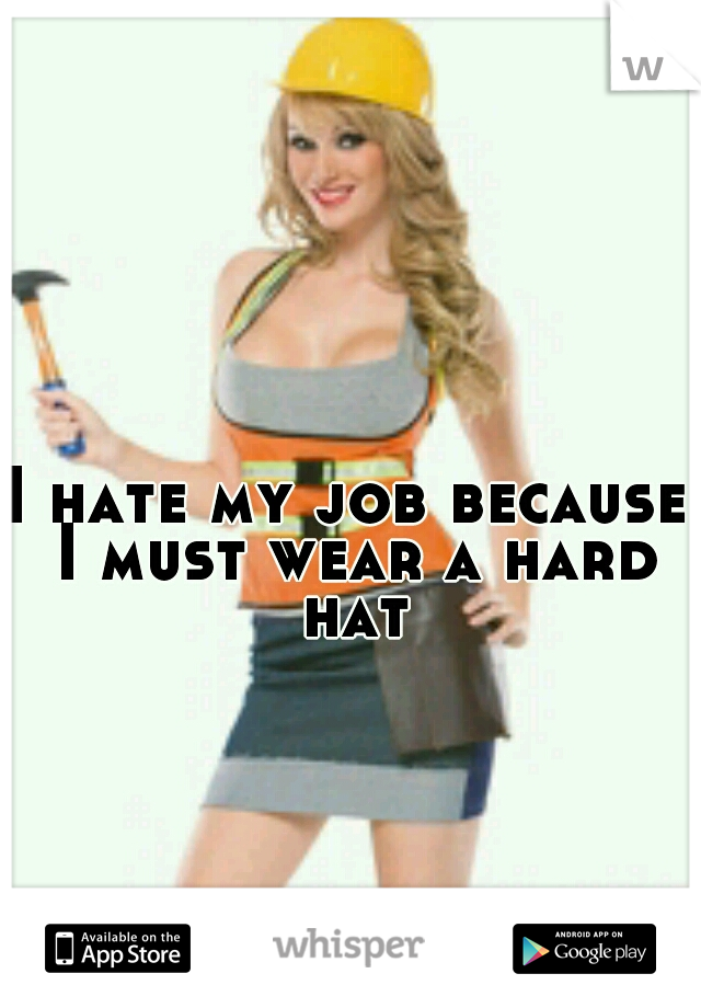 I hate my job because I must wear a hard hat