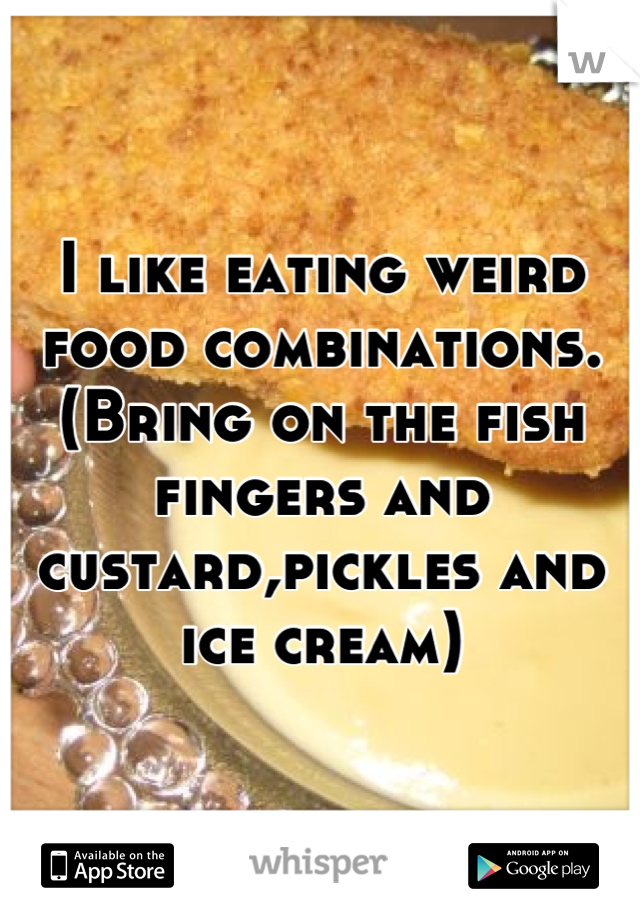 I like eating weird food combinations. (Bring on the fish fingers and custard,pickles and ice cream)